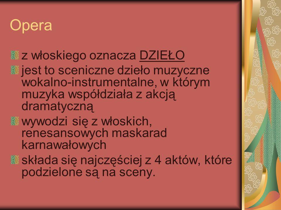 Opera złożona jest z: partii wokalnych solowych (recytatywy, arie) zespołowych (ansamble) chóralnych partii orkiestrowych uwertura intermezzo wstawek baletowych czasami również z partii mówionych