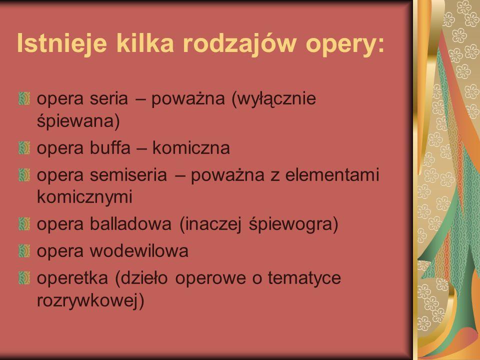 Istnieje kilka rodzajów opery: opera seria – poważna (wyłącznie śpiewana) opera buffa – komiczna opera semiseria – poważna z elementami komicznymi ope