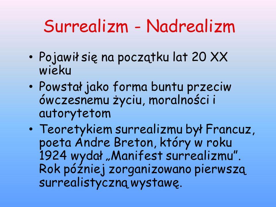 Surrealizm - Nadrealizm Pojawił się na początku lat 20 XX wieku Powstał jako forma buntu przeciw ówczesnemu życiu, moralności i autorytetom Teoretykie