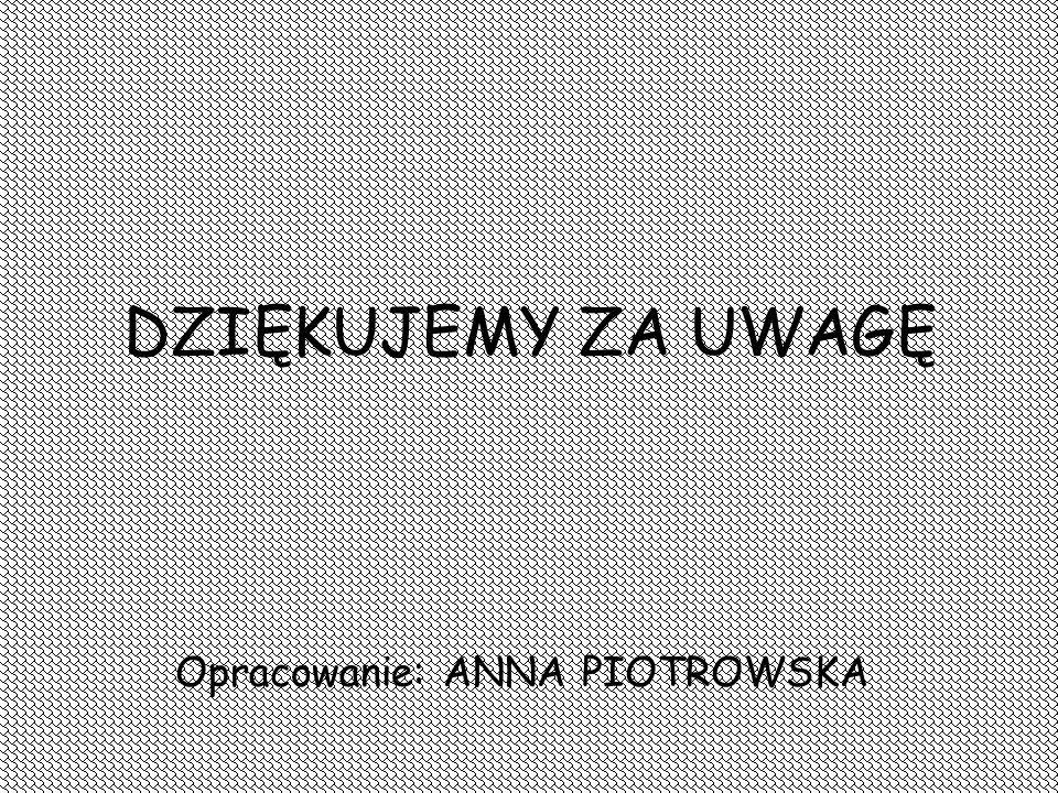DZIĘKUJEMY ZA UWAGĘ Opracowanie: ANNA PIOTROWSKA