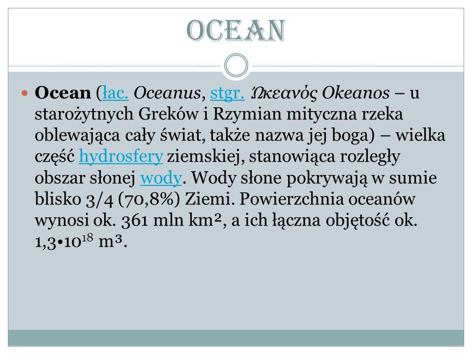 Ocean Ocean (łac. Oceanus, stgr. κεανός Okeanos – u starożytnych Greków i Rzymian mityczna rzeka oblewająca cały świat, także nazwa jej boga) – wielka