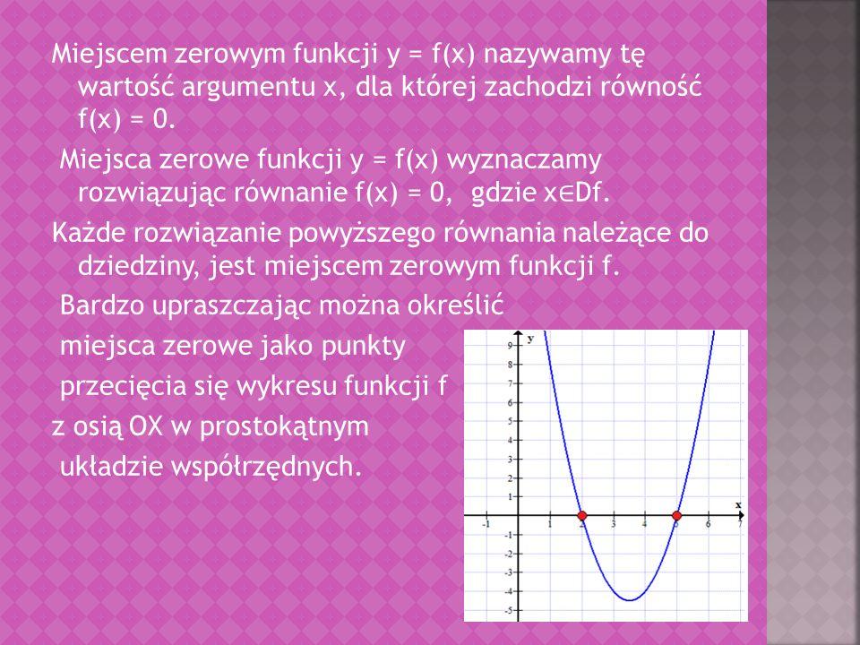 Miejscem zerowym funkcji y = f(x) nazywamy tę wartość argumentu x, dla której zachodzi równość f(x) = 0. Miejsca zerowe funkcji y = f(x) wyznaczamy ro