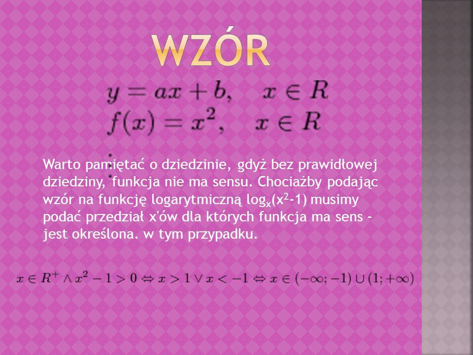 Warto pamiętać o dziedzinie, gdyż bez prawidłowej dziedziny, funkcja nie ma sensu. Chociażby podając wzór na funkcję logarytmiczną log x (x 2 -1) musi