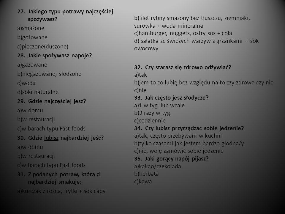 27. Jakiego typu potrawy najczęściej spożywasz? a)smażone b)gotowane c)pieczone(duszone) 28. Jakie spożywasz napoje? a)gazowane b)niegazowane, słodzon