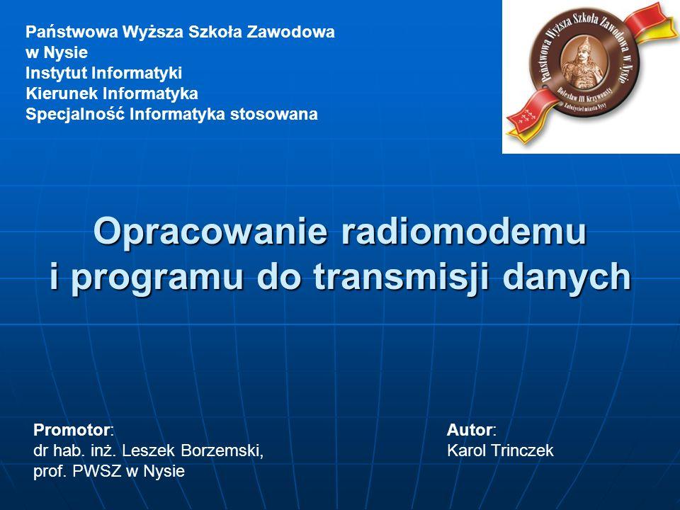 Opracowanie radiomodemu i programu do transmisji danych Państwowa Wyższa Szkoła Zawodowa w Nysie Instytut Informatyki Kierunek Informatyka Specjalność