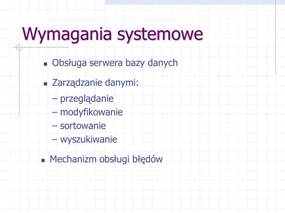 Wymagania systemowe Zarządzanie danymi: – przeglądanie – modyfikowanie – sortowanie – wyszukiwanie Obsługa serwera bazy danych Mechanizm obsługi błędó