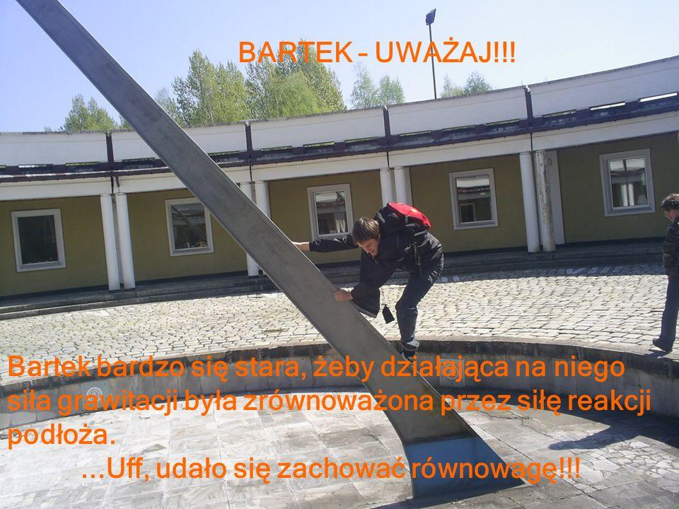 BARTEK – UWAŻAJ!!! Bartek bardzo się stara, żeby działająca na niego siła grawitacji była zrównoważona przez siłę reakcji podłoża....Uff, udało się za