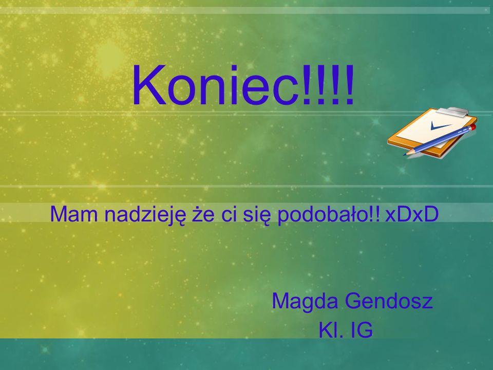 Koniec!!!! Mam nadzieję że ci się podobało!! xDxD Magda Gendosz Kl. IG
