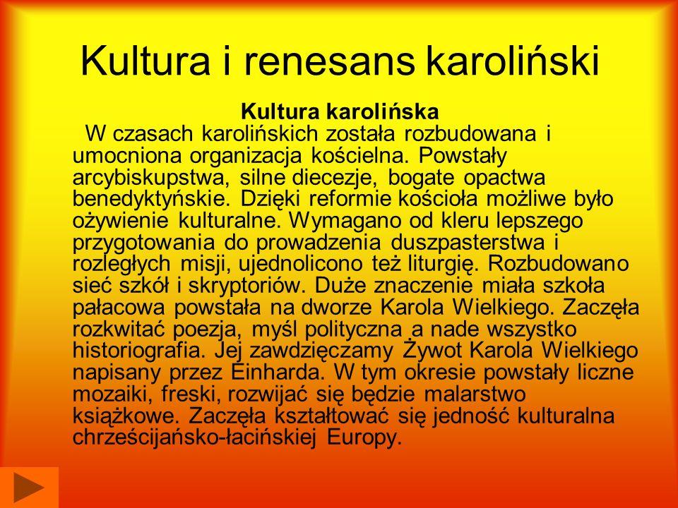 Kultura i renesans karoliński Kultura karolińska W czasach karolińskich została rozbudowana i umocniona organizacja kościelna. Powstały arcybiskupstwa