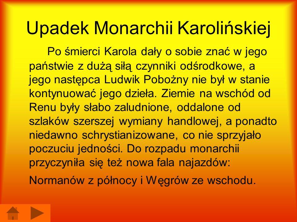 Upadek Monarchii Karolińskiej Po śmierci Karola dały o sobie znać w jego państwie z dużą siłą czynniki odśrodkowe, a jego następca Ludwik Pobożny nie