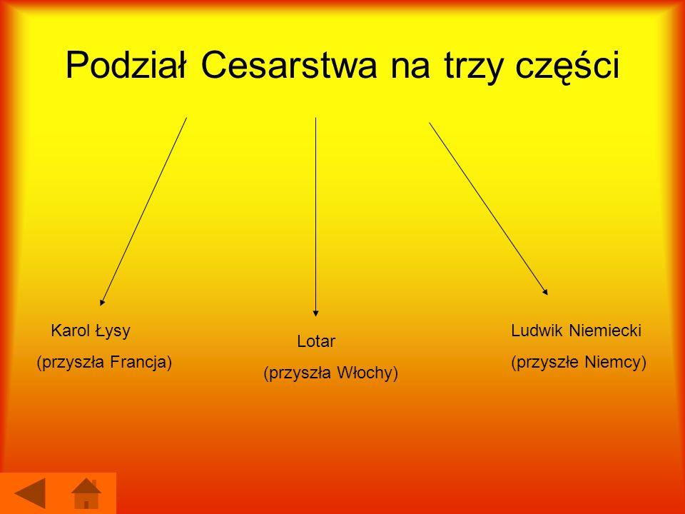 Podział Cesarstwa na trzy części Karol Łysy (przyszła Francja) Lotar (przyszła Włochy) Ludwik Niemiecki (przyszłe Niemcy)
