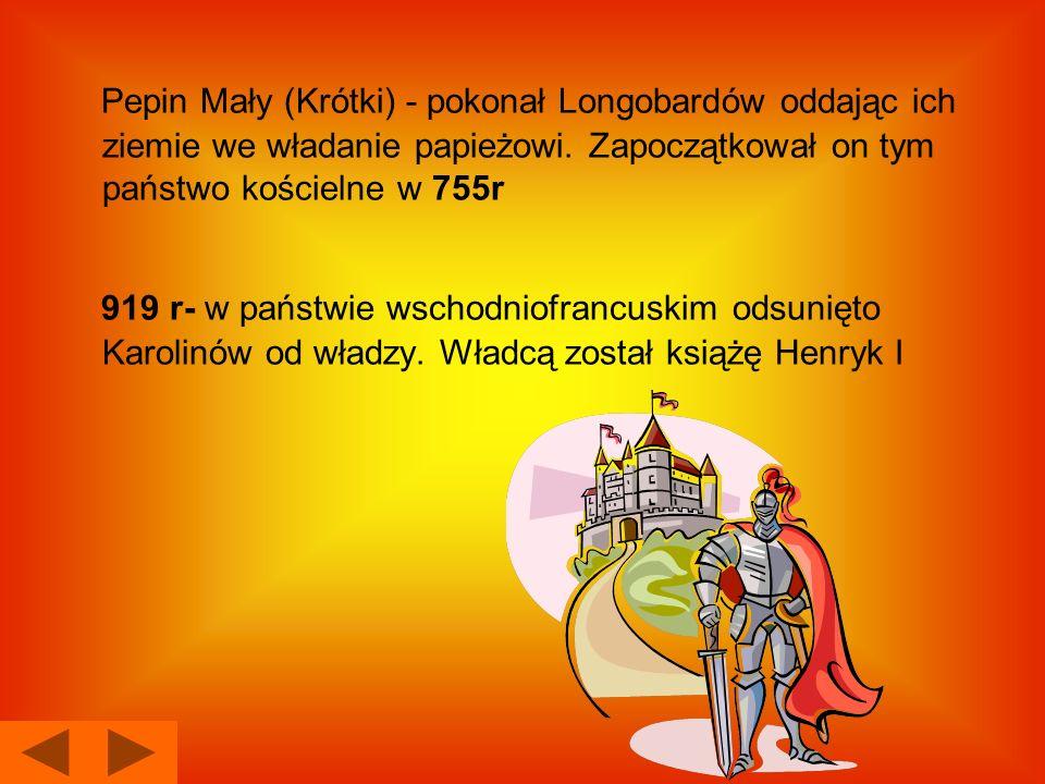 Pepin Mały (Krótki) - pokonał Longobardów oddając ich ziemie we władanie papieżowi. Zapoczątkował on tym państwo kościelne w 755r 919 r- w państwie ws