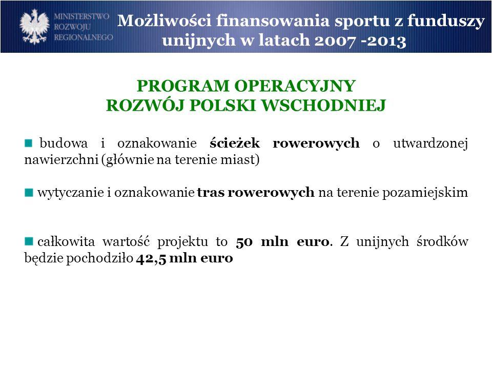 Możliwości finansowania sportu z funduszy unijnych w latach 2007 -2013 PROGRAM OPERACYJNY ROZWÓJ POLSKI WSCHODNIEJ budowa i oznakowanie ścieżek rowero
