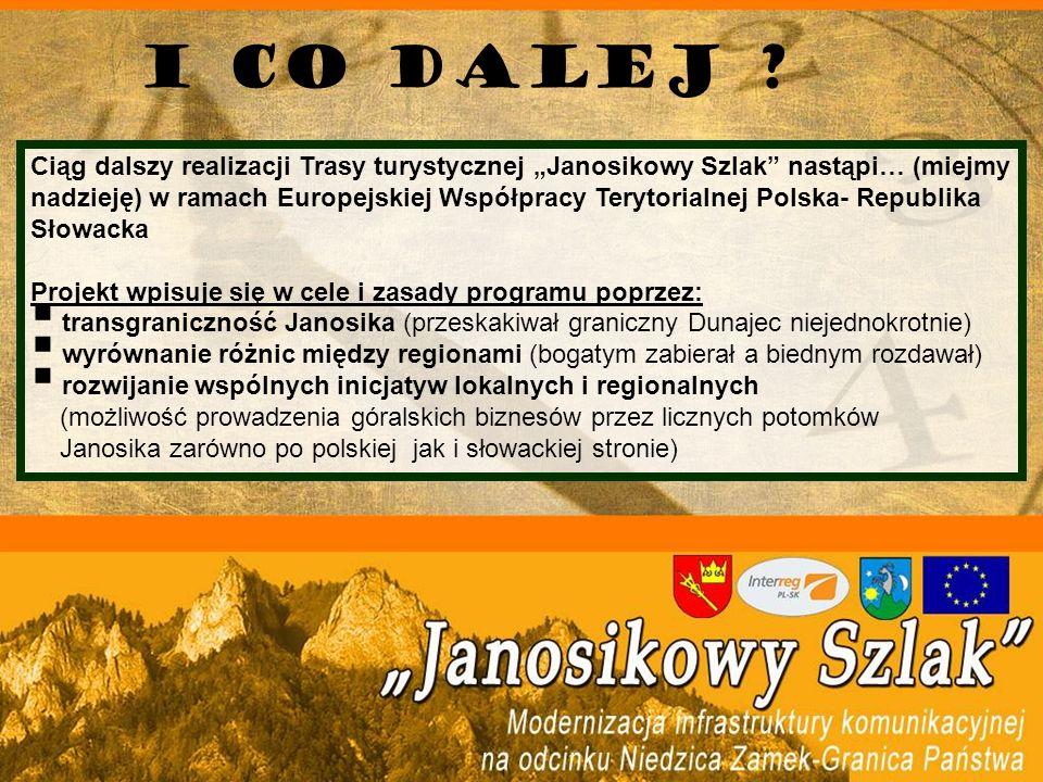Ciąg dalszy realizacji Trasy turystycznej Janosikowy Szlak nastąpi… (miejmy nadzieję) w ramach Europejskiej Współpracy Terytorialnej Polska- Republika Słowacka Projekt wpisuje się w cele i zasady programu poprzez: transgraniczność Janosika (przeskakiwał graniczny Dunajec niejednokrotnie) wyrównanie różnic między regionami (bogatym zabierał a biednym rozdawał) rozwijanie wspólnych inicjatyw lokalnych i regionalnych (możliwość prowadzenia góralskich biznesów przez licznych potomków Janosika zarówno po polskiej jak i słowackiej stronie) I co dalej