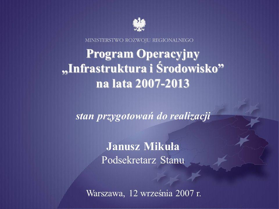 Program Operacyjny Infrastruktura i Środowisko na lata 2007-2013 stan przygotowań do realizacji Janusz Mikuła Podsekretarz Stanu Warszawa, 12 września