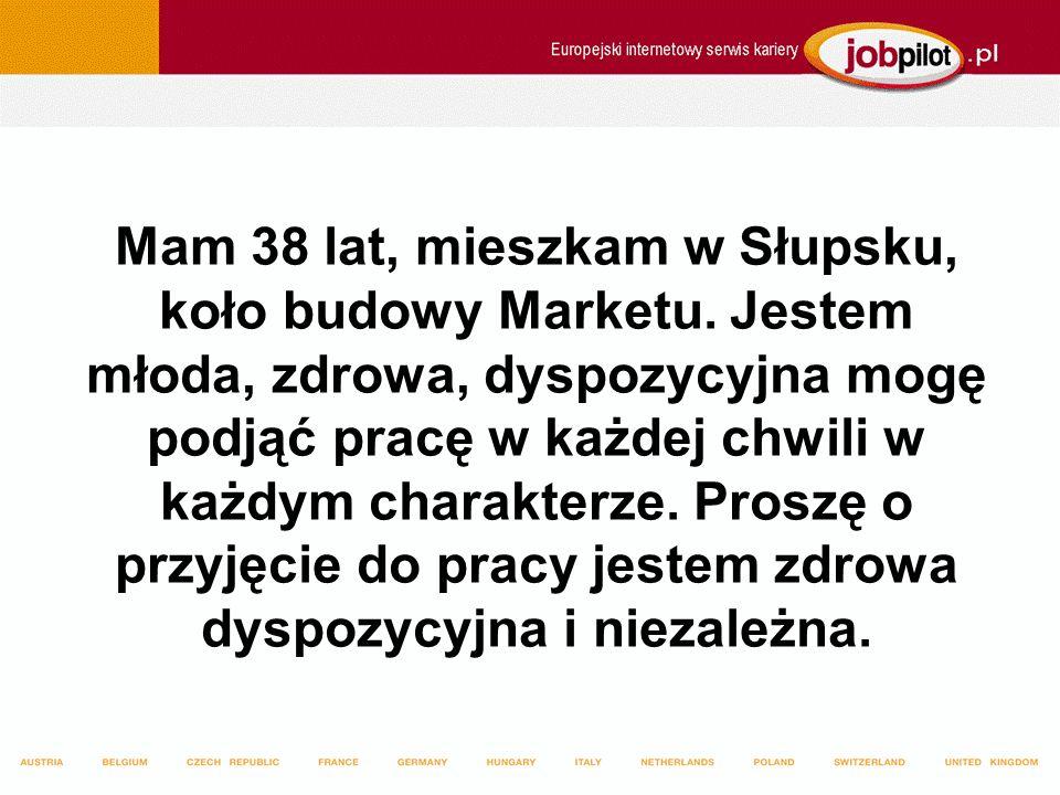 Mam 38 lat, mieszkam w Słupsku, koło budowy Marketu. Jestem młoda, zdrowa, dyspozycyjna mogę podjąć pracę w każdej chwili w każdym charakterze. Proszę
