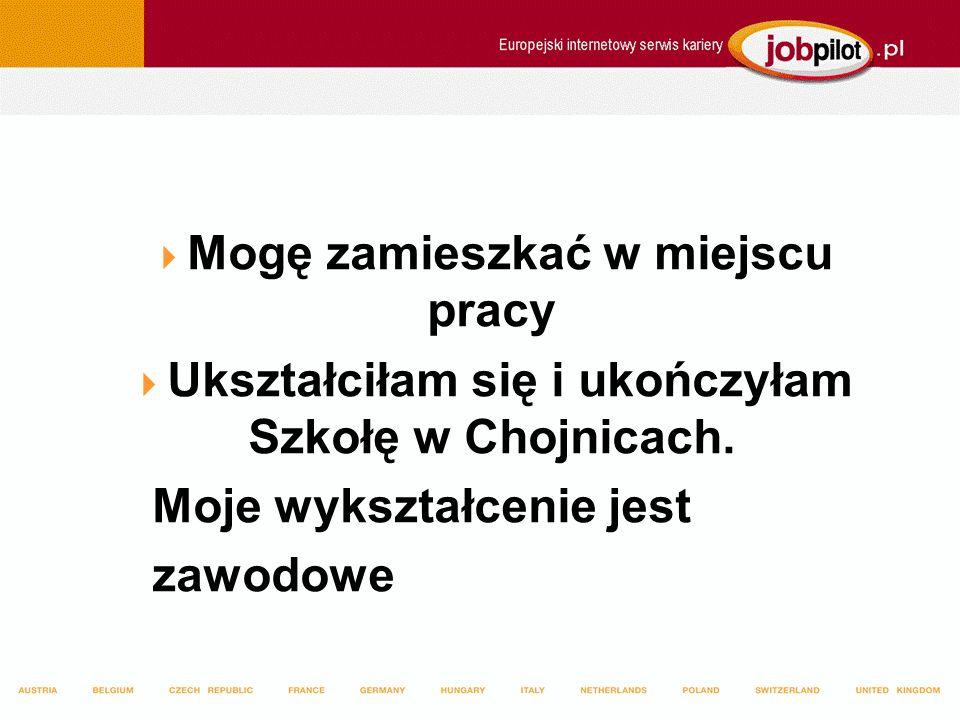 Mogę zamieszkać w miejscu pracy Ukształciłam się i ukończyłam Szkołę w Chojnicach. Moje wykształcenie jest zawodowe
