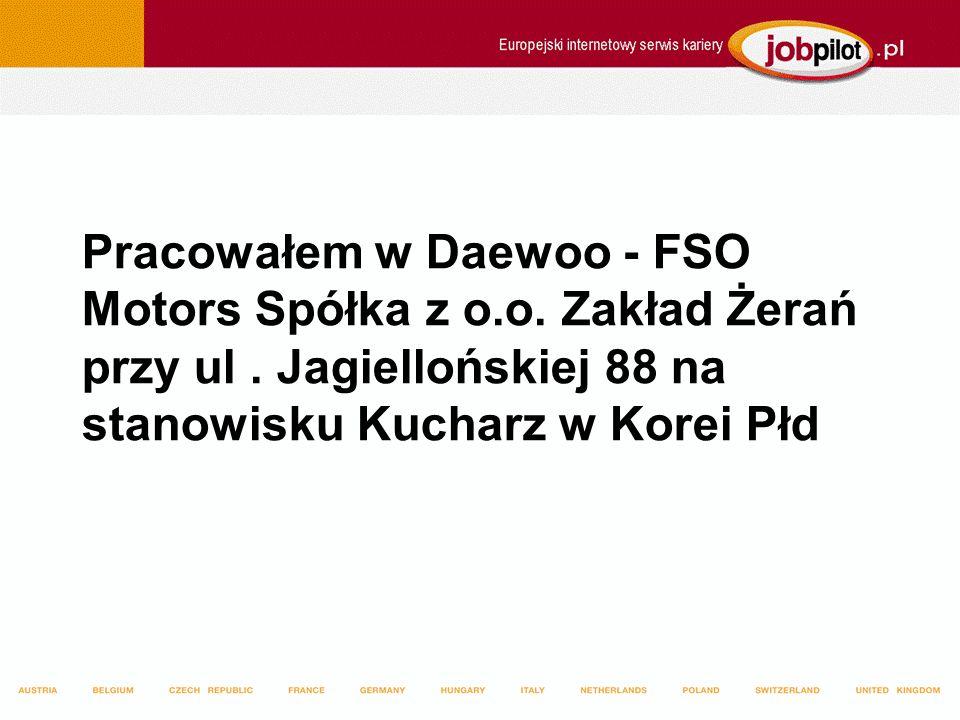 Pracowałem w Daewoo - FSO Motors Spółka z o.o. Zakład Żerań przy ul. Jagiellońskiej 88 na stanowisku Kucharz w Korei Płd