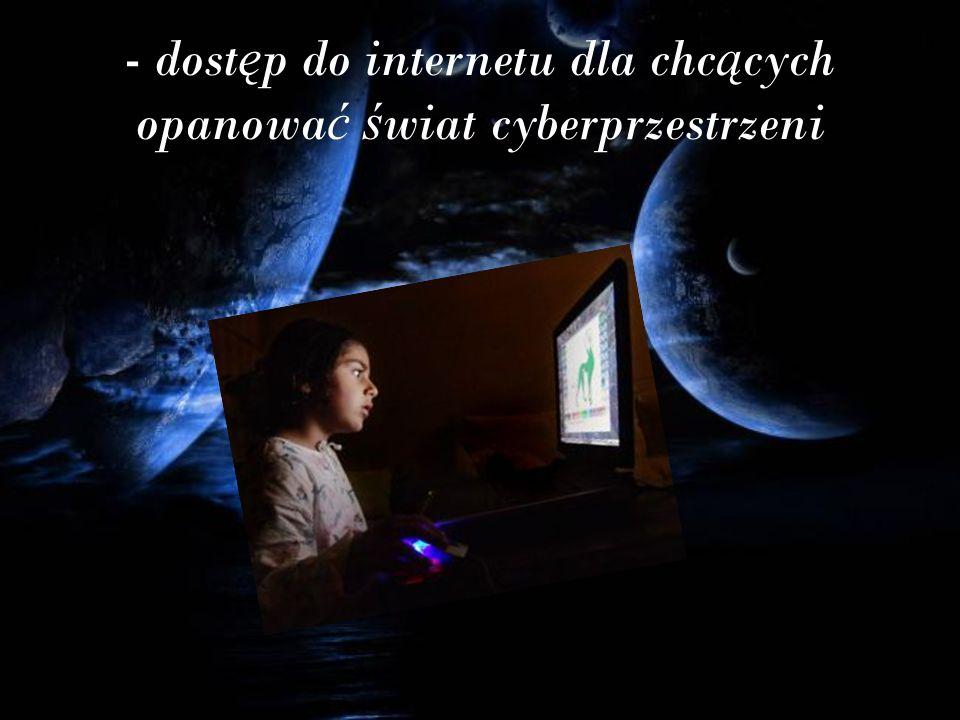 - dost ę p do internetu dla chc ą cych opanowa ć ś wiat cyberprzestrzeni