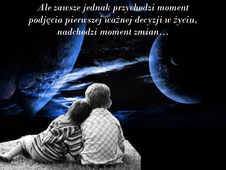 Ale zawsze jednak przychodzi moment podj ę cia pierwszej wa ż nej decyzji w ż yciu, nadchodzi moment zmian…