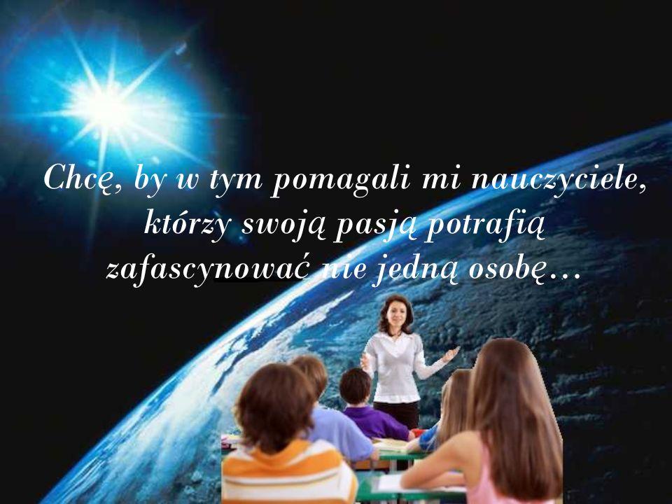 Chc ę, by w tym pomagali mi nauczyciele, którzy swoj ą pasj ą potrafi ą zafascynowa ć nie jedn ą osob ę …