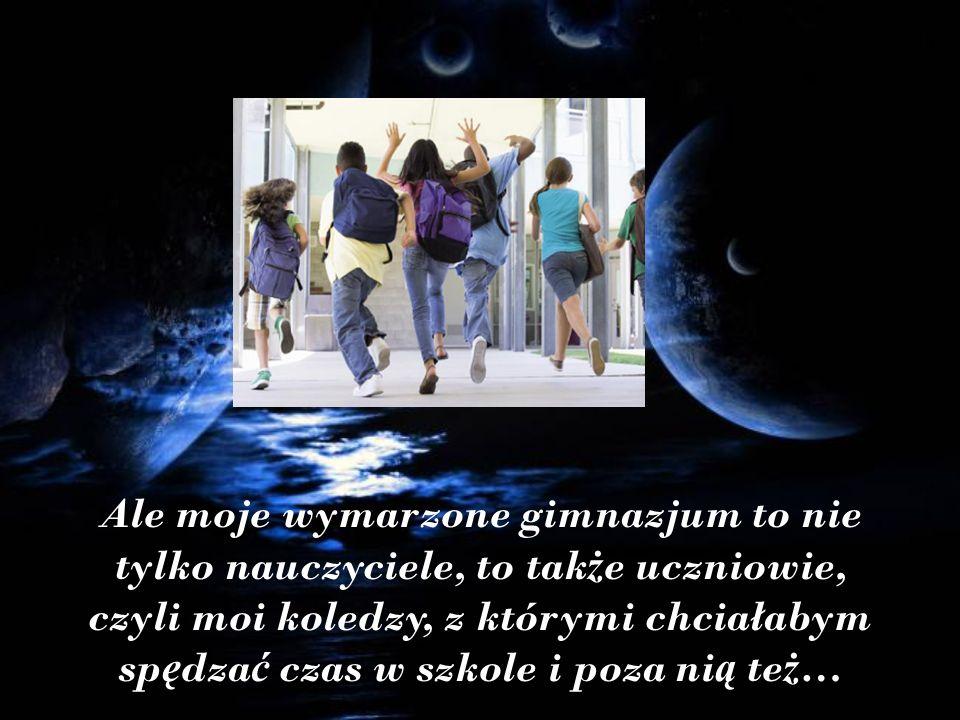 Ale moje wymarzone gimnazjum to nie tylko nauczyciele, to tak ż e uczniowie, czyli moi koledzy, z którymi chciałabym sp ę dza ć czas w szkole i poza ni ą te ż …