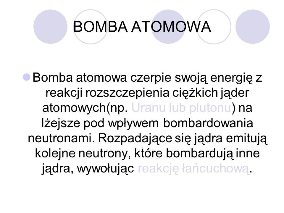 BOMBA ATOMOWA Bomba atomowa czerpie swoją energię z reakcji rozszczepienia ciężkich jąder atomowych(np. Uranu lub plutonu) na lżejsze pod wpływem bomb