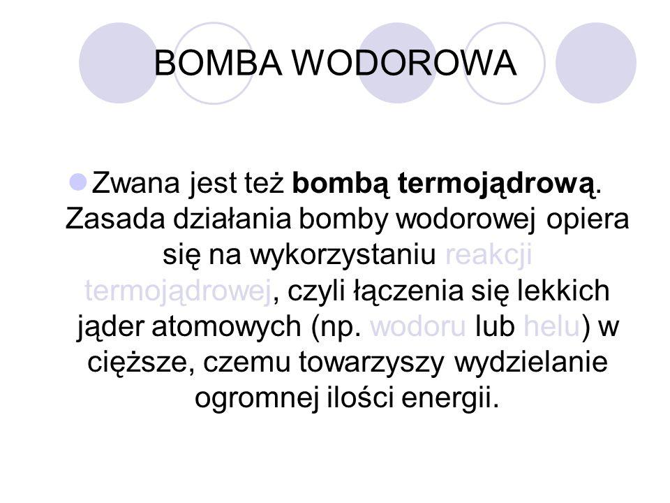 BOMBA WODOROWA Zwana jest też bombą termojądrową. Zasada działania bomby wodorowej opiera się na wykorzystaniu reakcji termojądrowej, czyli łączenia s
