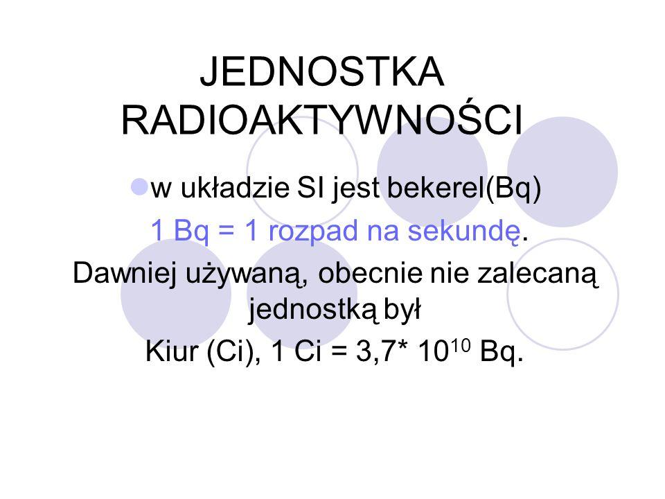 JEDNOSTKA RADIOAKTYWNOŚCI w układzie SI jest bekerel(Bq) 1 Bq = 1 rozpad na sekundę. Dawniej używaną, obecnie nie zalecaną jednostką był Kiur (Ci), 1