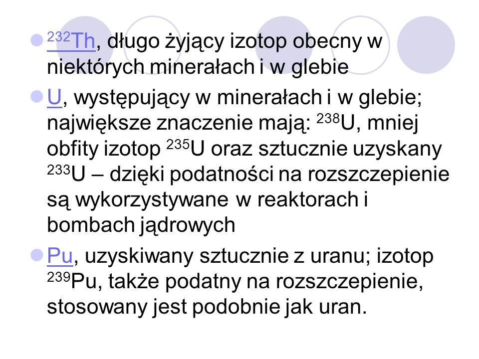 232 Th, długo żyjący izotop obecny w niektórych minerałach i w glebie 232 Th U, występujący w minerałach i w glebie; największe znaczenie mają: 238 U,