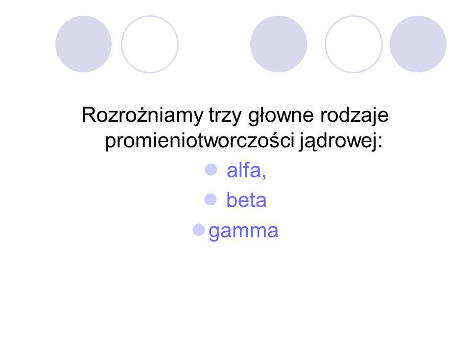 Rozrożniamy trzy głowne rodzaje promieniotworczości jądrowej: alfa, beta gamma