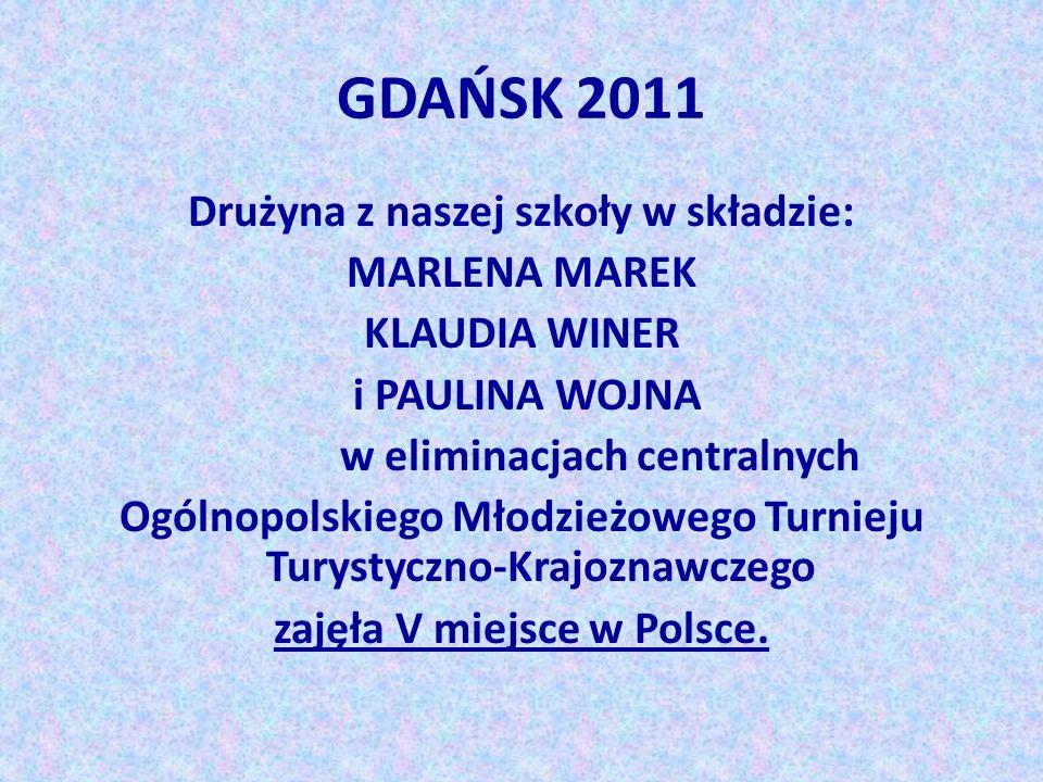 GDAŃSK 2011 Drużyna z naszej szkoły w składzie: MARLENA MAREK KLAUDIA WINER i PAULINA WOJNA w eliminacjach centralnych Ogólnopolskiego Młodzieżowego T