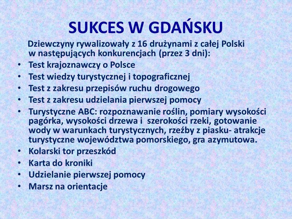 SUKCES W GDAŃSKU Dziewczyny rywalizowały z 16 drużynami z całej Polski w następujących konkurencjach (przez 3 dni): Test krajoznawczy o Polsce Test wi
