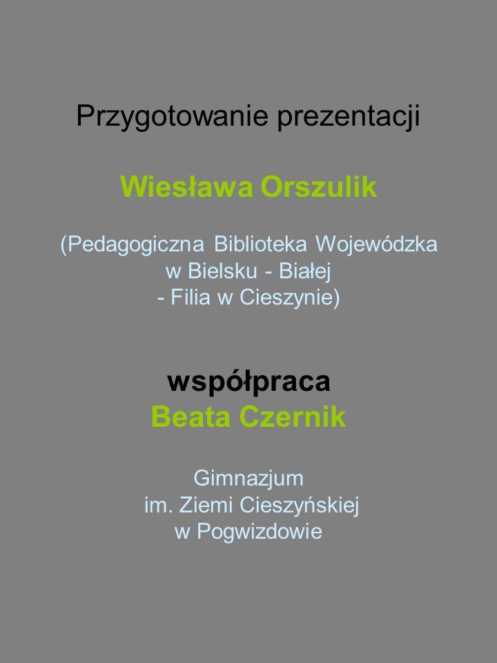Przygotowanie prezentacji Wiesława Orszulik (Pedagogiczna Biblioteka Wojewódzka w Bielsku - Białej - Filia w Cieszynie) współpraca Beata Czernik Gimnazjum im.