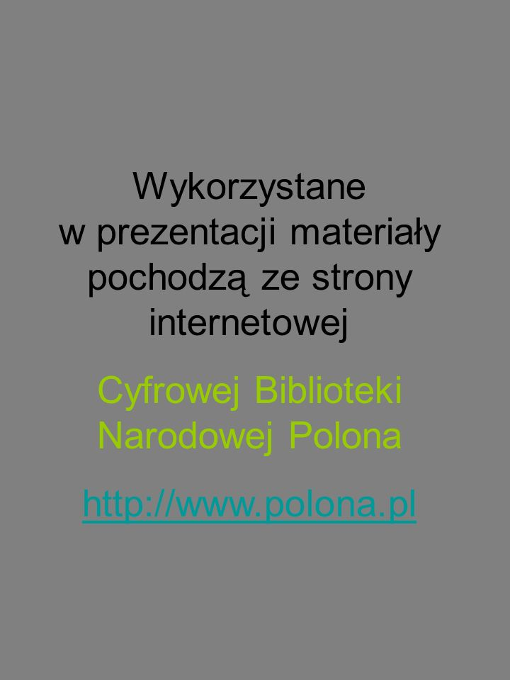 Wykorzystane w prezentacji materiały pochodzą ze strony internetowej Cyfrowej Biblioteki Narodowej Polona http://www.polona.pl