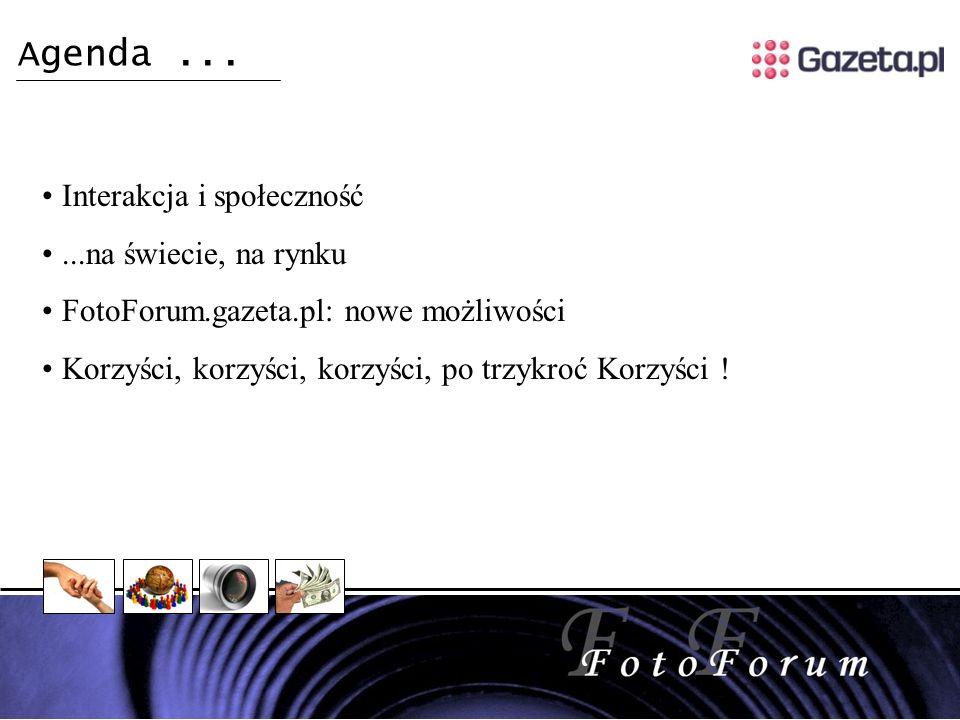 Interakcja i społeczność...na świecie, na rynku FotoForum.gazeta.pl: nowe możliwości Korzyści, korzyści, korzyści, po trzykroć Korzyści .