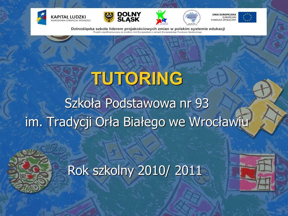 TUTORING Szkoła Podstawowa nr 93 im. Tradycji Orła Białego we Wrocławiu Rok szkolny 2010/ 2011