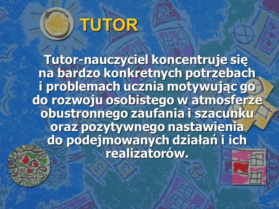 TUTOR Tutor-nauczyciel koncentruje się na bardzo konkretnych potrzebach i problemach ucznia motywując go do rozwoju osobistego w atmosferze obustronnego zaufania i szacunku oraz pozytywnego nastawienia do podejmowanych działań i ich realizatorów.