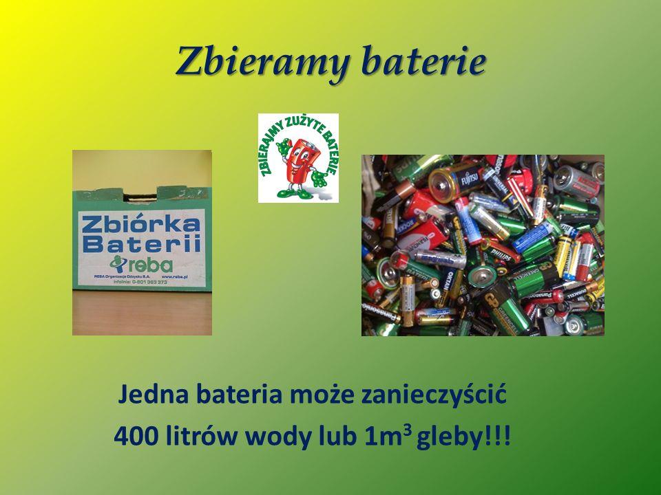 Zbieramy baterie Jedna bateria może zanieczyścić 400 litrów wody lub 1m 3 gleby!!!