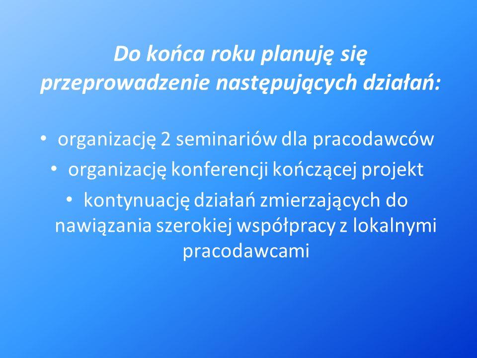 Do końca roku planuję się przeprowadzenie następujących działań: organizację 2 seminariów dla pracodawców organizację konferencji kończącej projekt kontynuację działań zmierzających do nawiązania szerokiej współpracy z lokalnymi pracodawcami