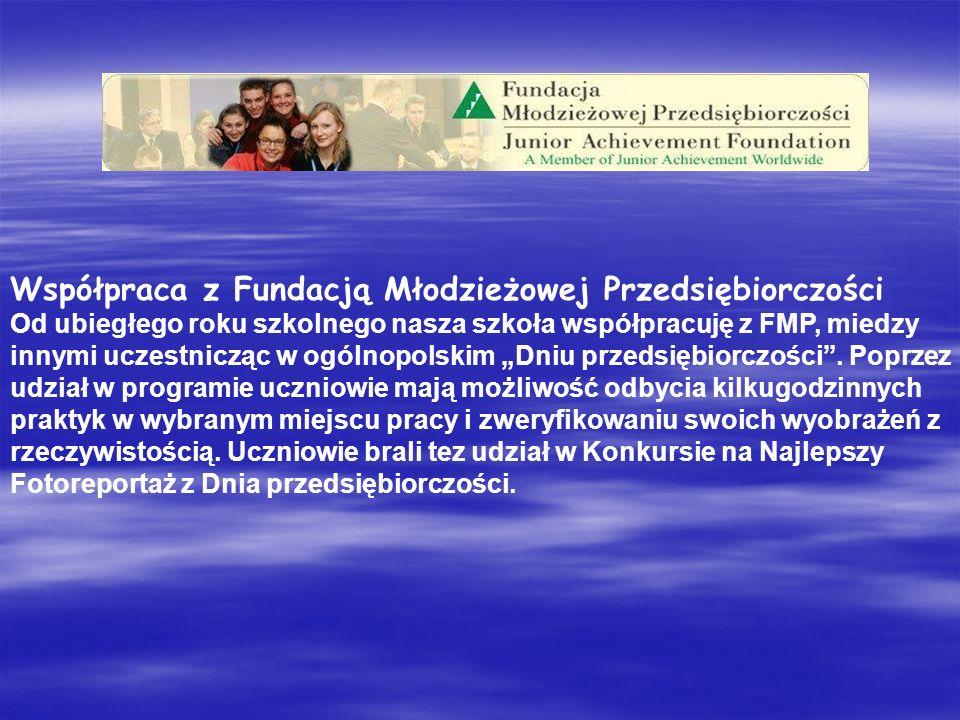 Współpraca z Fundacją Młodzieżowej Przedsiębiorczości Od ubiegłego roku szkolnego nasza szkoła współpracuję z FMP, miedzy innymi uczestnicząc w ogólnopolskim Dniu przedsiębiorczości.