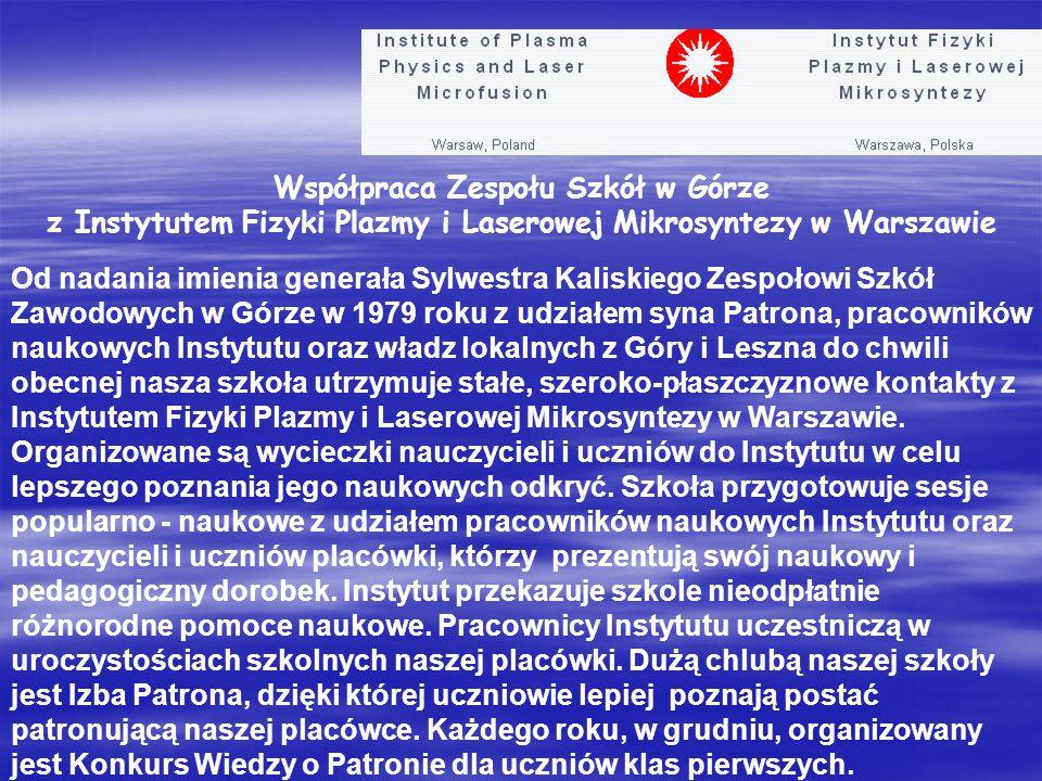 Współpraca Zespołu Szkół w Górze z Instytutem Fizyki Plazmy i Laserowej Mikrosyntezy w Warszawie Od nadania imienia generała Sylwestra Kaliskiego Zespołowi Szkół Zawodowych w Górze w 1979 roku z udziałem syna Patrona, pracowników naukowych Instytutu oraz władz lokalnych z Góry i Leszna do chwili obecnej nasza szkoła utrzymuje stałe, szeroko-płaszczyznowe kontakty z Instytutem Fizyki Plazmy i Laserowej Mikrosyntezy w Warszawie.
