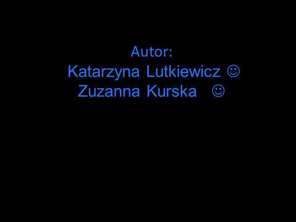 Autor: Katarzyna Lutkiewicz Zuzanna Kurska