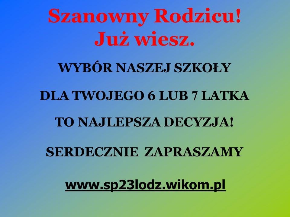 Szanowny Rodzicu! Już wiesz. WYBÓR NASZEJ SZKOŁY DLA TWOJEGO 6 LUB 7 LATKA TO NAJLEPSZA DECYZJA! SERDECZNIE ZAPRASZAMY www.sp23lodz.wikom.pl
