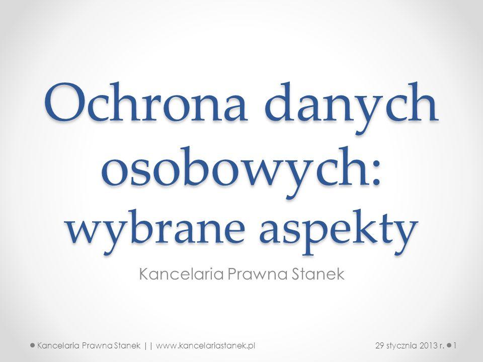 Ochrona danych osobowych: wybrane aspekty Kancelaria Prawna Stanek 29 stycznia 2013 r.1Kancelaria Prawna Stanek || www.kancelariastanek.pl