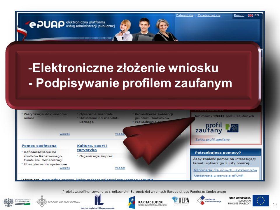 Projekt współfinansowany ze środków Unii Europejskiej w ramach Europejskiego Funduszu Społecznego -Elektroniczne złożenie wniosku - Podpisywanie profilem zaufanym 17
