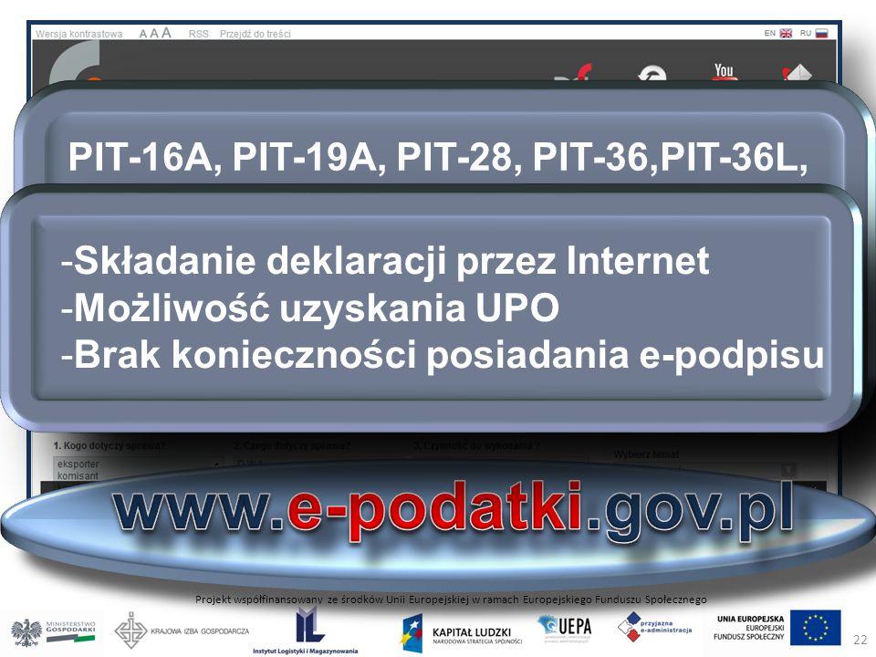 Projekt współfinansowany ze środków Unii Europejskiej w ramach Europejskiego Funduszu Społecznego PIT-16A, PIT-19A, PIT-28, PIT-36,PIT-36L, PIT-37, PIT-38, PIT-39, VAT-7, VAT-7K, VAT-7D oraz PCC-3 korekty w/w PIT-16 -Składanie deklaracji przez Internet -Możliwość uzyskania UPO -Brak konieczności posiadania e-podpisu 22