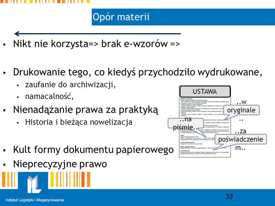 Opór materii 33 Nikt nie korzysta=> brak e-wzorów => Drukowanie tego, co kiedyś przychodziło wydrukowane, zaufanie do archiwizacji, namacalność, Nienadążanie prawa za praktyką Historia i bieżąca nowelizacja Kult formy dokumentu papierowego Nieprecyzyjne prawo..w oryginale....na piśmie....za poświadczenie m..