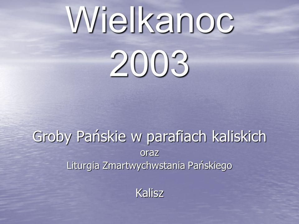 Wielkanoc 2003 Groby Pańskie w parafiach kaliskich oraz Liturgia Zmartwychwstania Pańskiego Kalisz