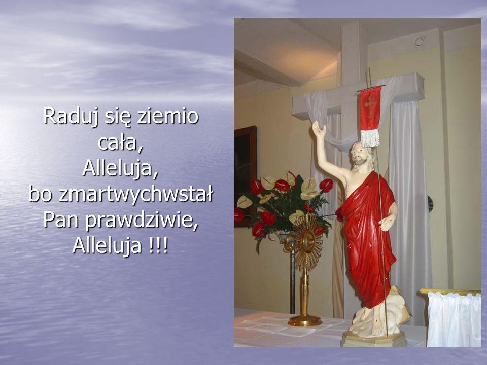 Raduj się ziemio cała, Alleluja, bo zmartwychwstał Pan prawdziwie, Alleluja !!!
